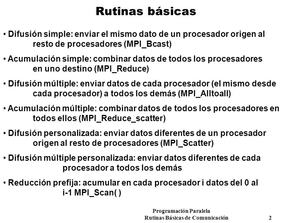 Programación Paralela Rutinas Básicas de Comunicación 2 Rutinas básicas Difusión simple: enviar el mismo dato de un procesador origen al resto de proc