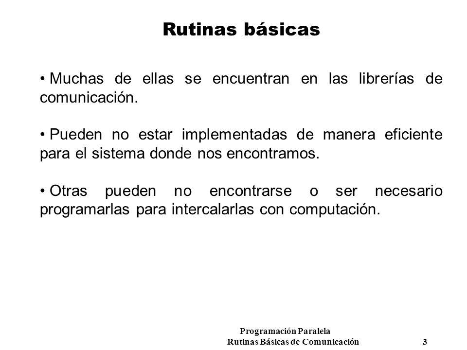 Programación Paralela Rutinas Básicas de Comunicación 3 Rutinas básicas Muchas de ellas se encuentran en las librerías de comunicación. Pueden no esta
