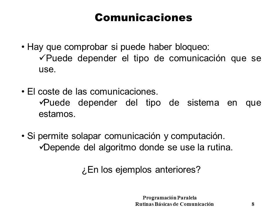 Programación Paralela Rutinas Básicas de Comunicación 8 Comunicaciones Hay que comprobar si puede haber bloqueo: Puede depender el tipo de comunicació