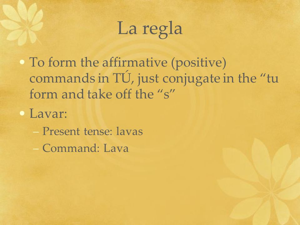 La regla To form the affirmative (positive) commands in TÚ, just conjugate in the tu form and take off the s Lavar: –Present tense: lavas –Command: La