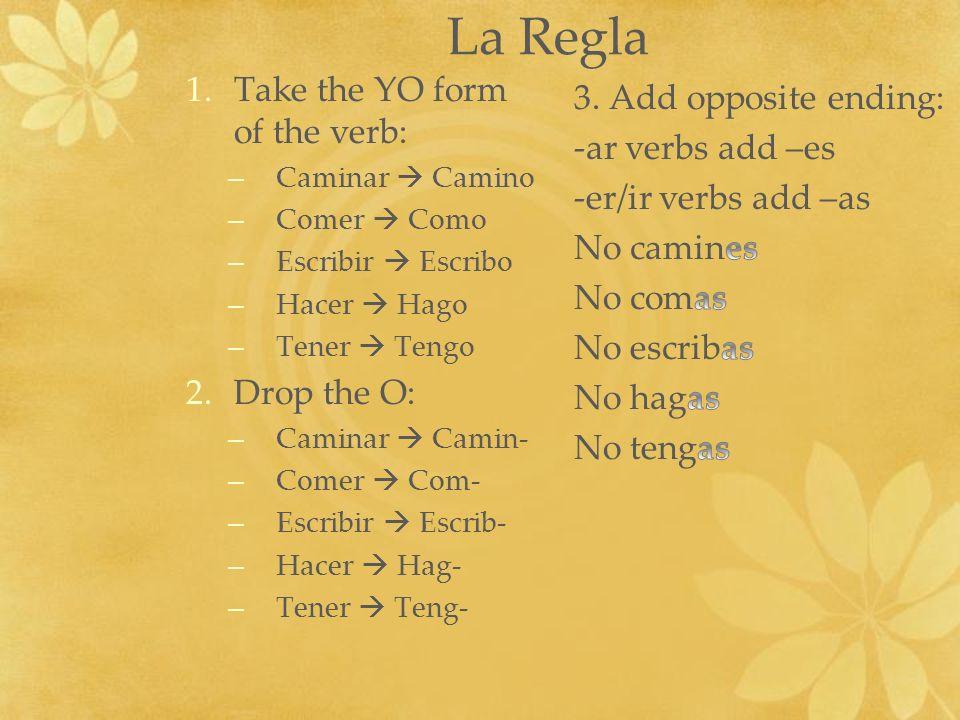 La Regla 1.Take the YO form of the verb: – Caminar Camino – Comer Como – Escribir Escribo – Hacer Hago – Tener Tengo 2.Drop the O: – Caminar Camin- –