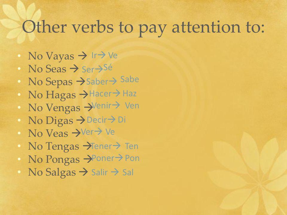 Other verbs to pay attention to: No Vayas No Seas No Sepas No Hagas No Vengas No Digas No Veas No Tengas No Pongas No Salgas Ir Ser Saber Hacer Venir
