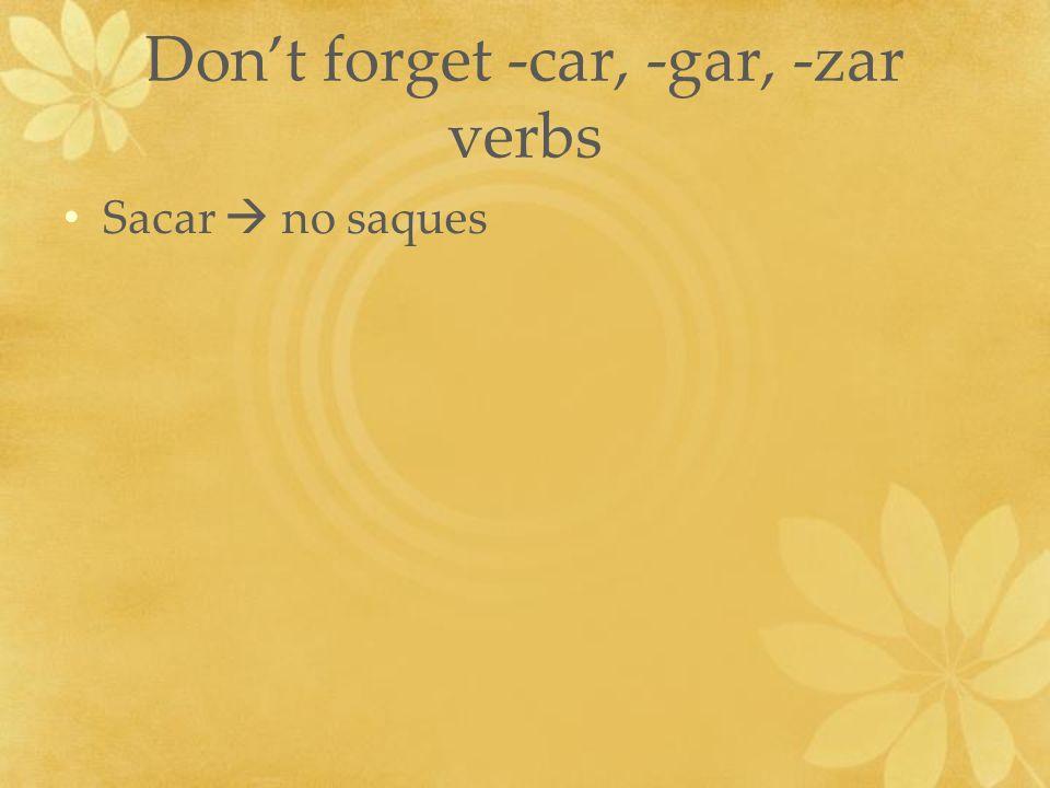 Dont forget -car, -gar, -zar verbs Sacar no saques