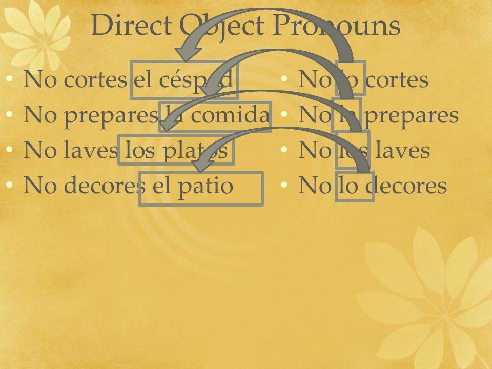 Direct Object Pronouns No cortes el césped No prepares la comida No laves los platos No decores el patio No lo cortes No la prepares No los laves No l