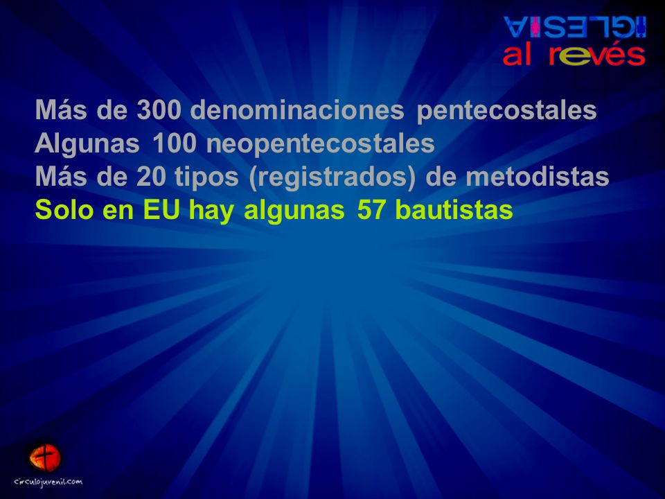 Más de 300 denominaciones pentecostales Algunas 100 neopentecostales Más de 20 tipos (registrados) de metodistas Solo en EU hay algunas 57 bautistas