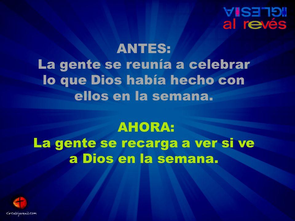 ANTES: La gente se reunía a celebrar lo que Dios había hecho con ellos en la semana. AHORA: La gente se recarga a ver si ve a Dios en la semana.