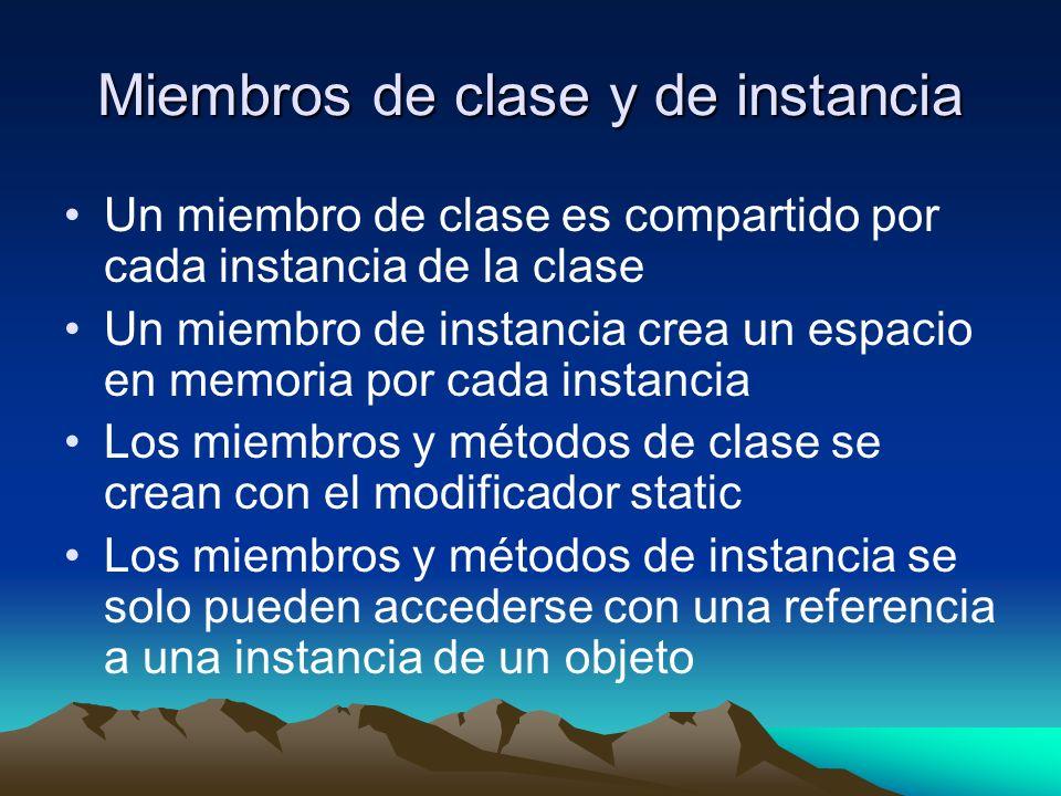 Miembros de clase y de instancia Un miembro de clase es compartido por cada instancia de la clase Un miembro de instancia crea un espacio en memoria por cada instancia Los miembros y métodos de clase se crean con el modificador static Los miembros y métodos de instancia se solo pueden accederse con una referencia a una instancia de un objeto