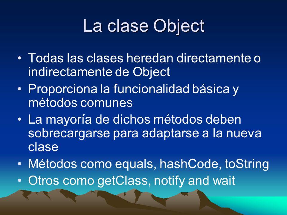 La clase Object Todas las clases heredan directamente o indirectamente de Object Proporciona la funcionalidad básica y métodos comunes La mayoría de dichos métodos deben sobrecargarse para adaptarse a la nueva clase Métodos como equals, hashCode, toString Otros como getClass, notify and wait