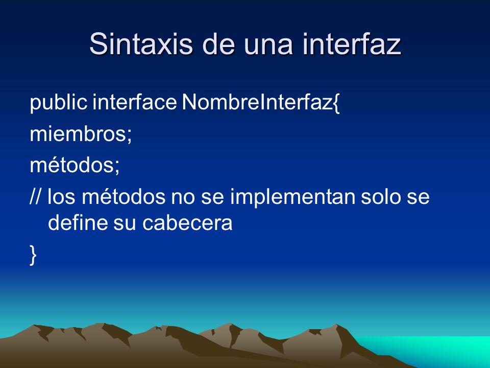 Sintaxis de una interfaz public interface NombreInterfaz{ miembros; métodos; // los métodos no se implementan solo se define su cabecera }