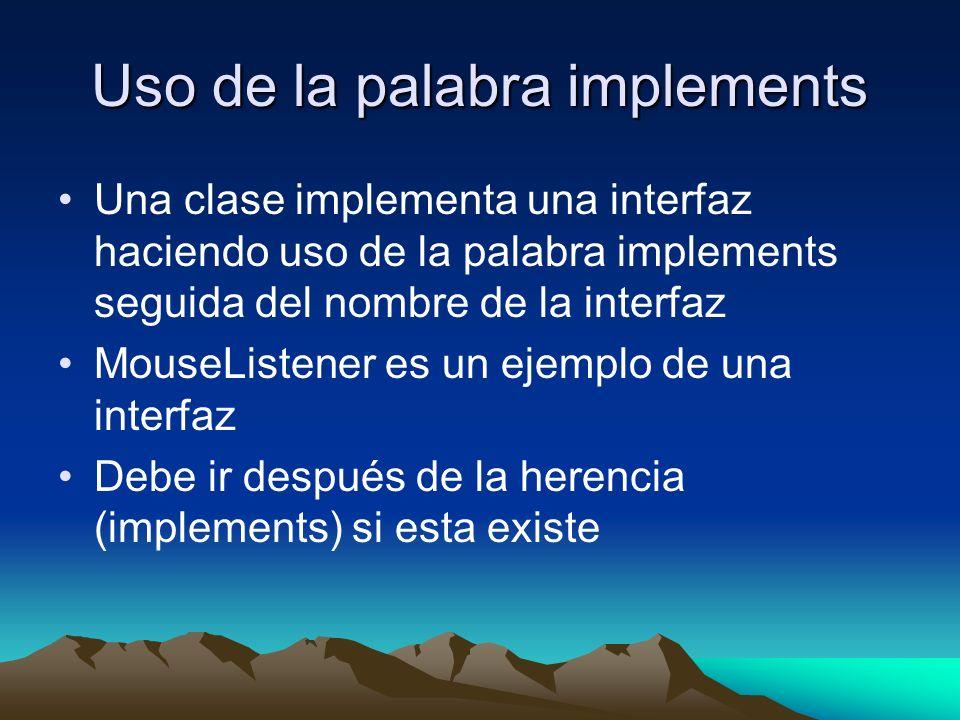 Uso de la palabra implements Una clase implementa una interfaz haciendo uso de la palabra implements seguida del nombre de la interfaz MouseListener es un ejemplo de una interfaz Debe ir después de la herencia (implements) si esta existe