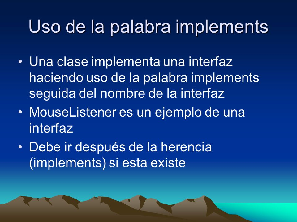 Uso de la palabra implements Una clase implementa una interfaz haciendo uso de la palabra implements seguida del nombre de la interfaz MouseListener e