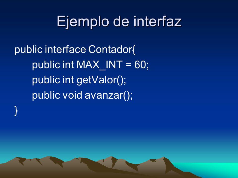 Ejemplo de interfaz public interface Contador{ public int MAX_INT = 60; public int getValor(); public void avanzar(); }