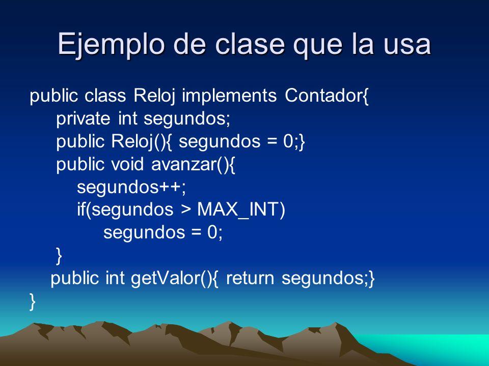 Ejemplo de clase que la usa public class Reloj implements Contador{ private int segundos; public Reloj(){ segundos = 0;} public void avanzar(){ segundos++; if(segundos > MAX_INT) segundos = 0; } public int getValor(){ return segundos;} }