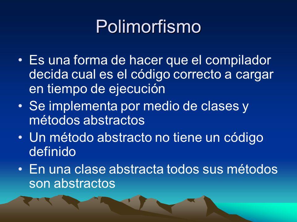 Polimorfismo Es una forma de hacer que el compilador decida cual es el código correcto a cargar en tiempo de ejecución Se implementa por medio de clases y métodos abstractos Un método abstracto no tiene un código definido En una clase abstracta todos sus métodos son abstractos