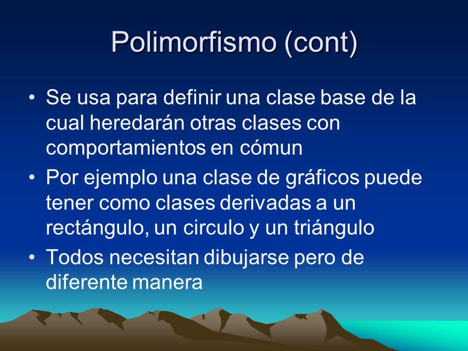 Polimorfismo (cont) Se usa para definir una clase base de la cual heredarán otras clases con comportamientos en cómun Por ejemplo una clase de gráficos puede tener como clases derivadas a un rectángulo, un circulo y un triángulo Todos necesitan dibujarse pero de diferente manera