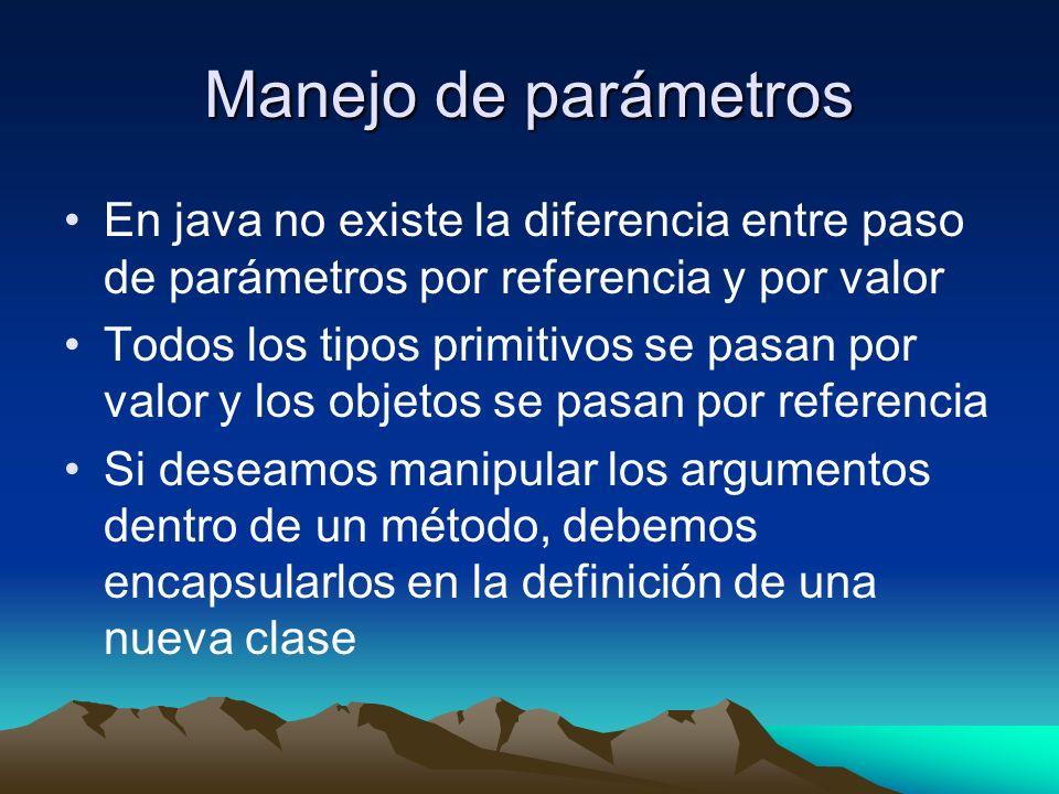 Manejo de parámetros En java no existe la diferencia entre paso de parámetros por referencia y por valor Todos los tipos primitivos se pasan por valor y los objetos se pasan por referencia Si deseamos manipular los argumentos dentro de un método, debemos encapsularlos en la definición de una nueva clase