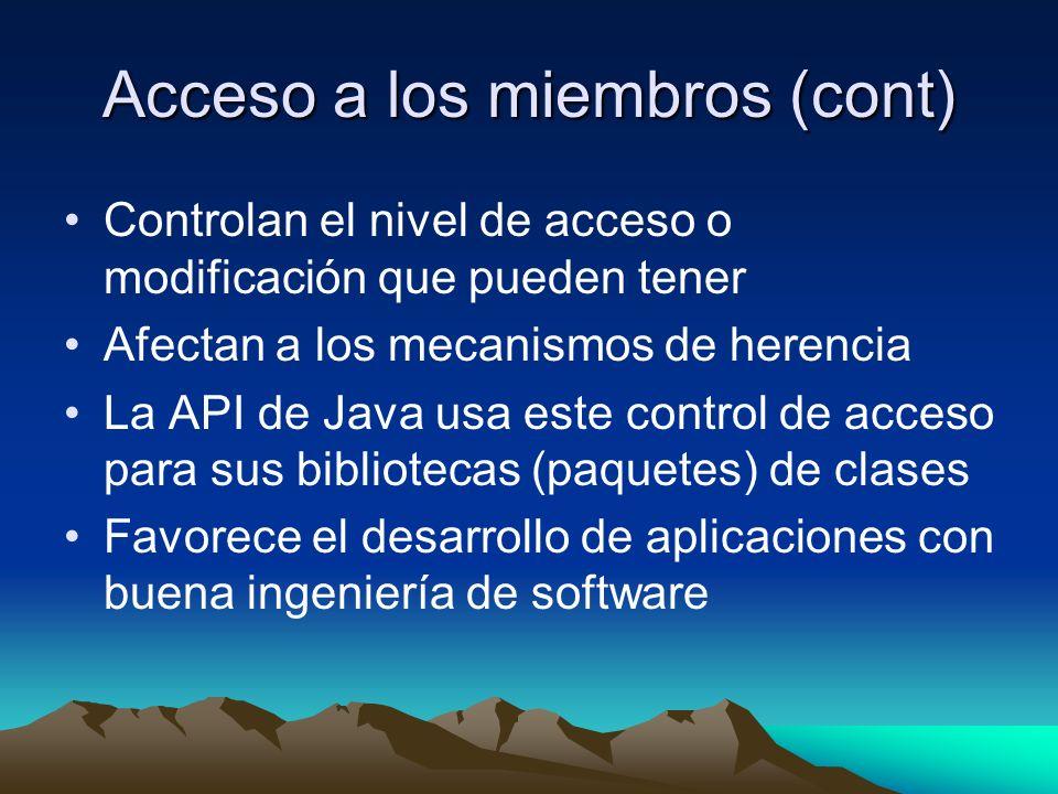 Acceso a los miembros (cont) Controlan el nivel de acceso o modificación que pueden tener Afectan a los mecanismos de herencia La API de Java usa este control de acceso para sus bibliotecas (paquetes) de clases Favorece el desarrollo de aplicaciones con buena ingeniería de software