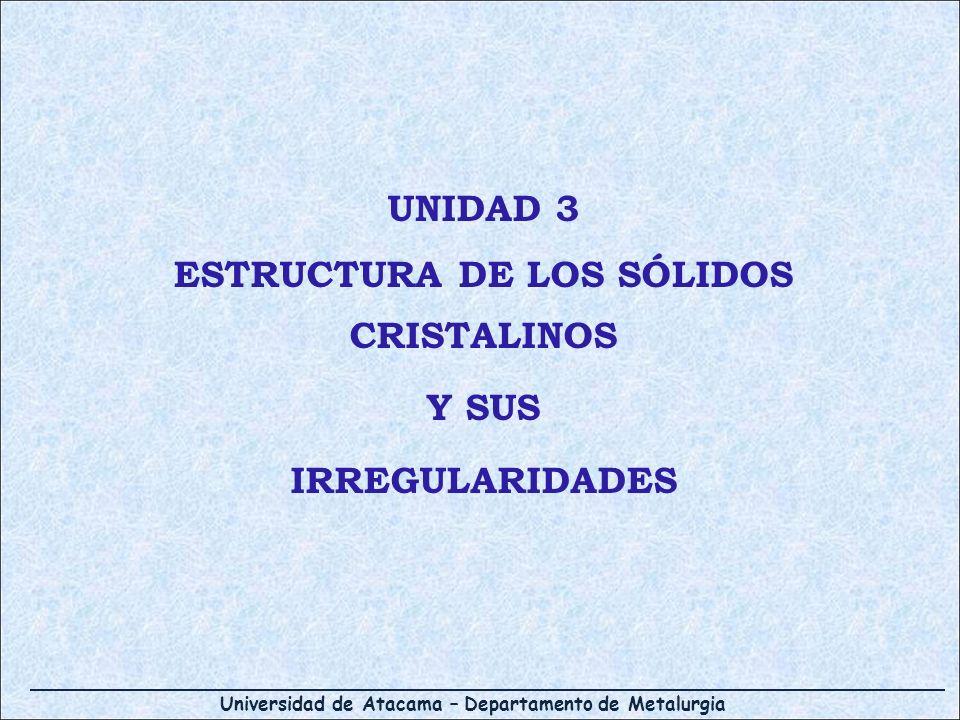 Universidad de Atacama – Departamento de Metalurgia UNIDAD 3 ESTRUCTURA DE LOS SÓLIDOS CRISTALINOS Y SUS IRREGULARIDADES