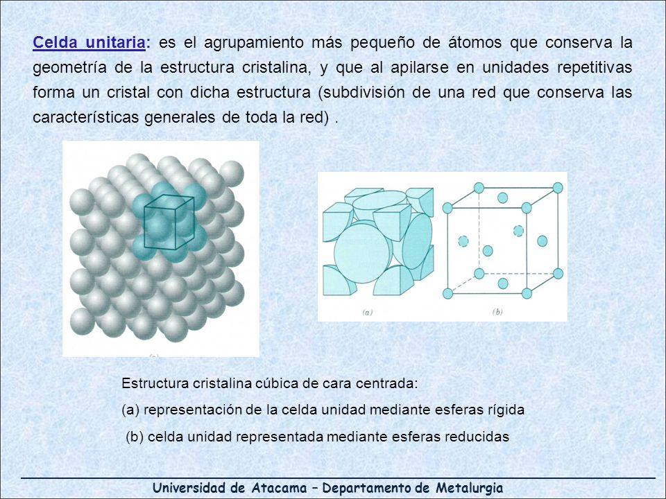 Universidad de Atacama – Departamento de Metalurgia Celda unitaria: es el agrupamiento más pequeño de átomos que conserva la geometría de la estructur