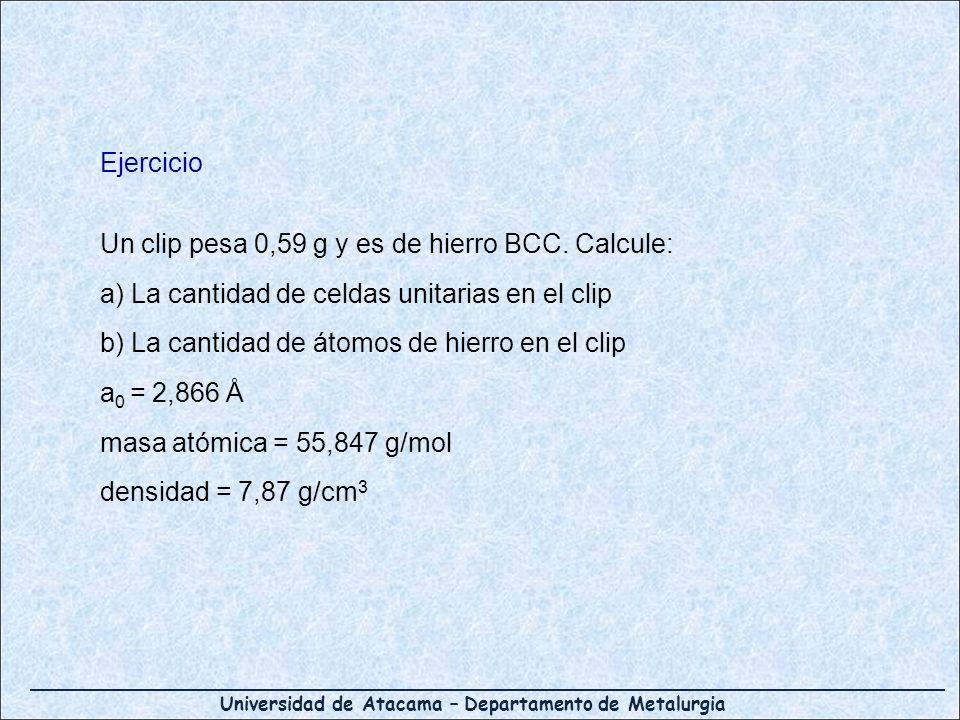 Universidad de Atacama – Departamento de Metalurgia Ejercicio Un clip pesa 0,59 g y es de hierro BCC. Calcule: a) La cantidad de celdas unitarias en e