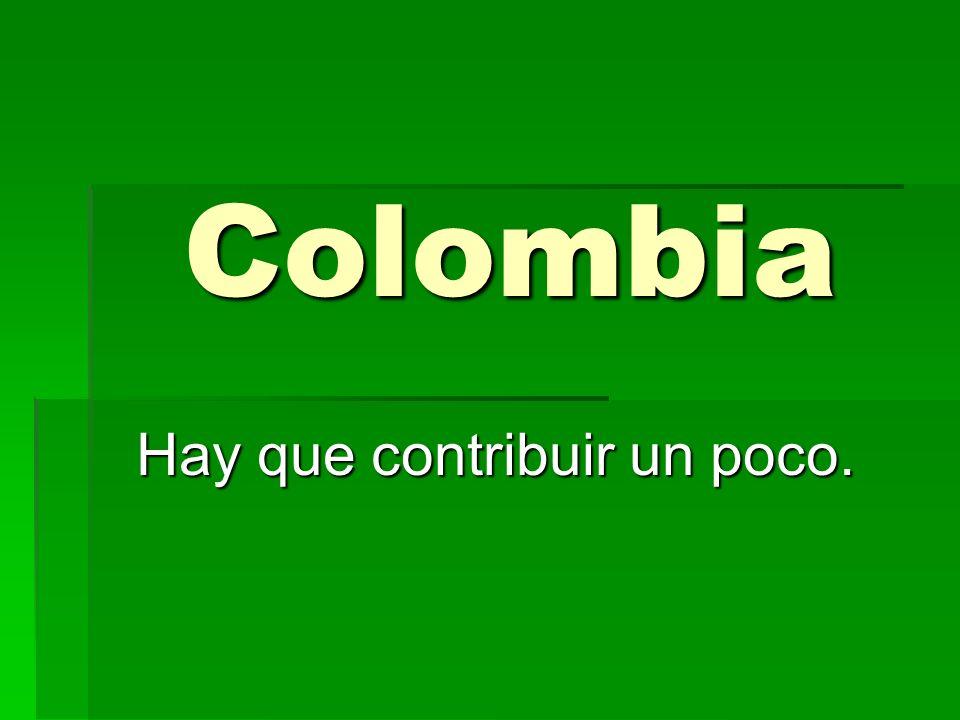 Colombia Hay que contribuir un poco.