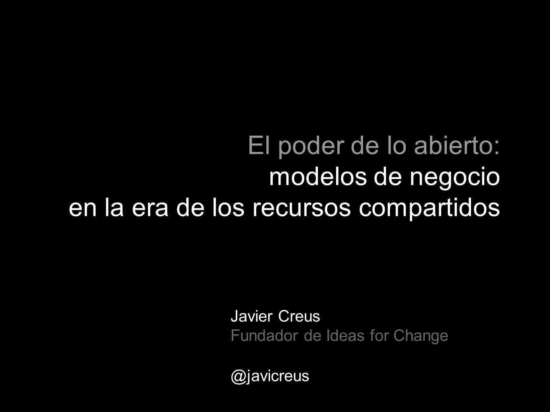 Javier Creus Fundador de Ideas for Change @javicreus El poder de lo abierto: modelos de negocio en la era de los recursos compartidos