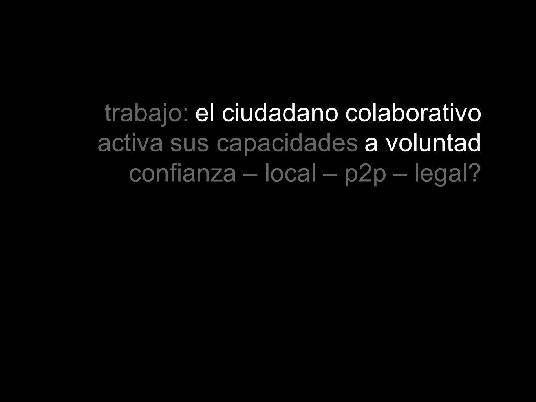 trabajo: el ciudadano colaborativo activa sus capacidades a voluntad confianza – local – p2p – legal?