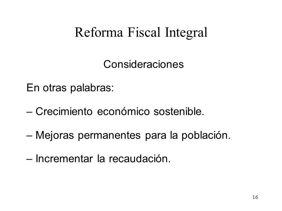 16 Reforma Fiscal Integral Consideraciones En otras palabras: – Crecimiento económico sostenible. – Mejoras permanentes para la población. – Increment