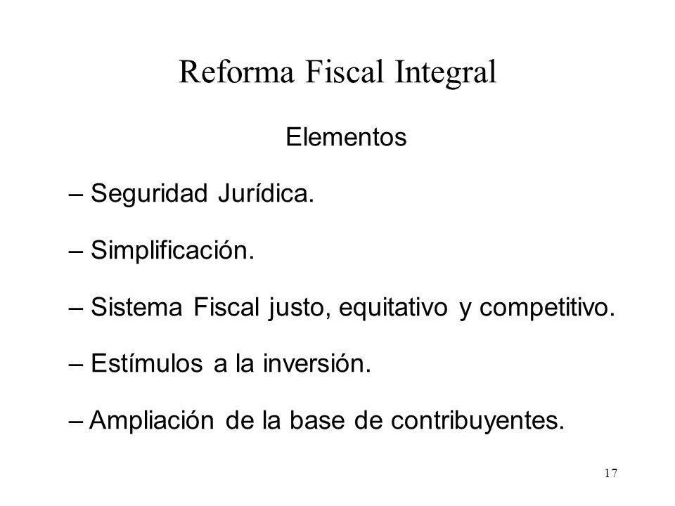 17 Reforma Fiscal Integral Elementos – Seguridad Jurídica. – Simplificación. – Sistema Fiscal justo, equitativo y competitivo. – Estímulos a la invers