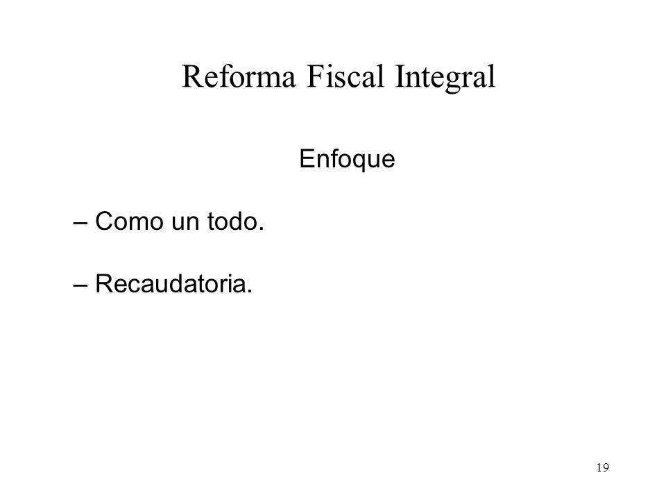19 Reforma Fiscal Integral Enfoque – Como un todo. – Recaudatoria.