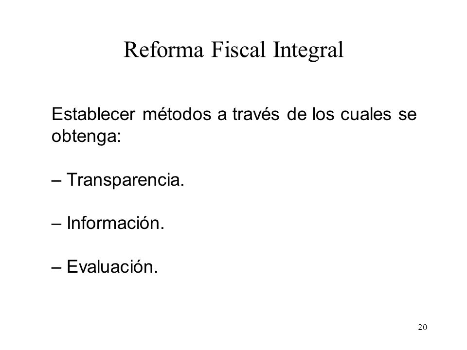 20 Reforma Fiscal Integral Establecer métodos a través de los cuales se obtenga: – Transparencia. – Información. – Evaluación.