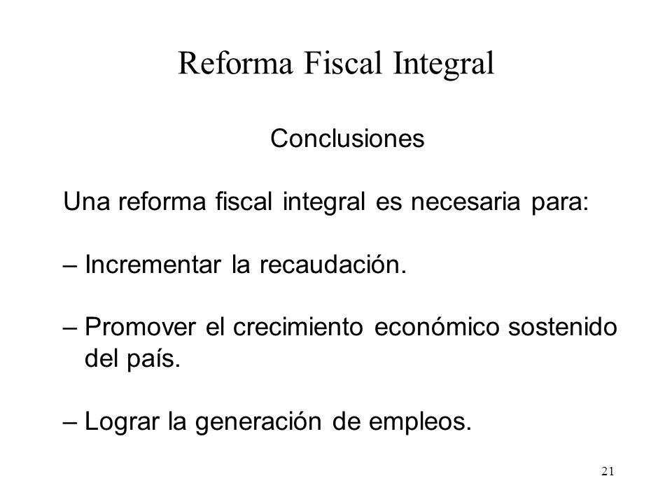 21 Reforma Fiscal Integral Conclusiones Una reforma fiscal integral es necesaria para: – Incrementar la recaudación. – Promover el crecimiento económi