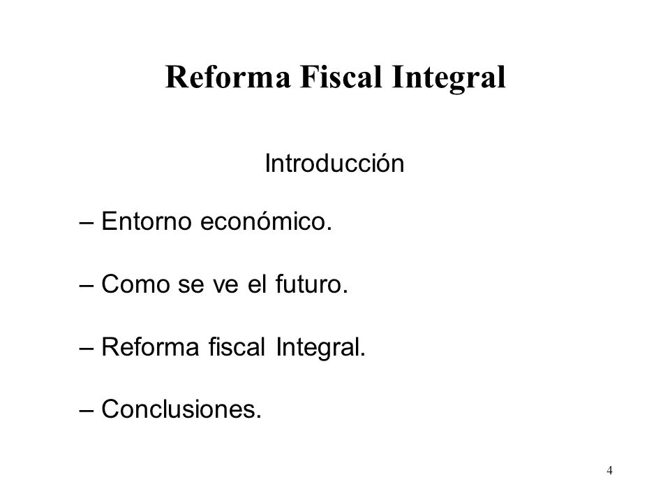 4 Reforma Fiscal Integral Introducción – Entorno económico. – Como se ve el futuro. – Reforma fiscal Integral. – Conclusiones.