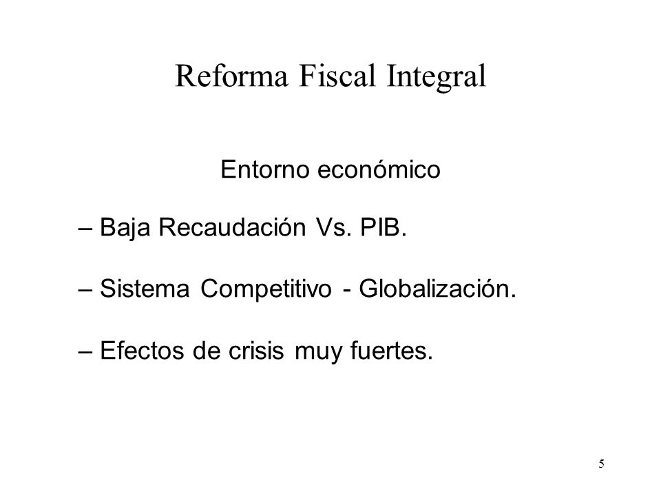5 Reforma Fiscal Integral Entorno económico – Baja Recaudación Vs. PIB. – Sistema Competitivo - Globalización. – Efectos de crisis muy fuertes.