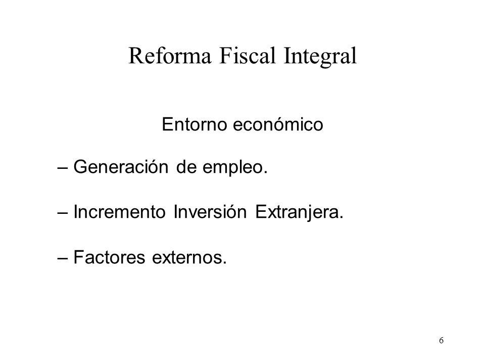 6 Reforma Fiscal Integral Entorno económico – Generación de empleo. – Incremento Inversión Extranjera. – Factores externos.