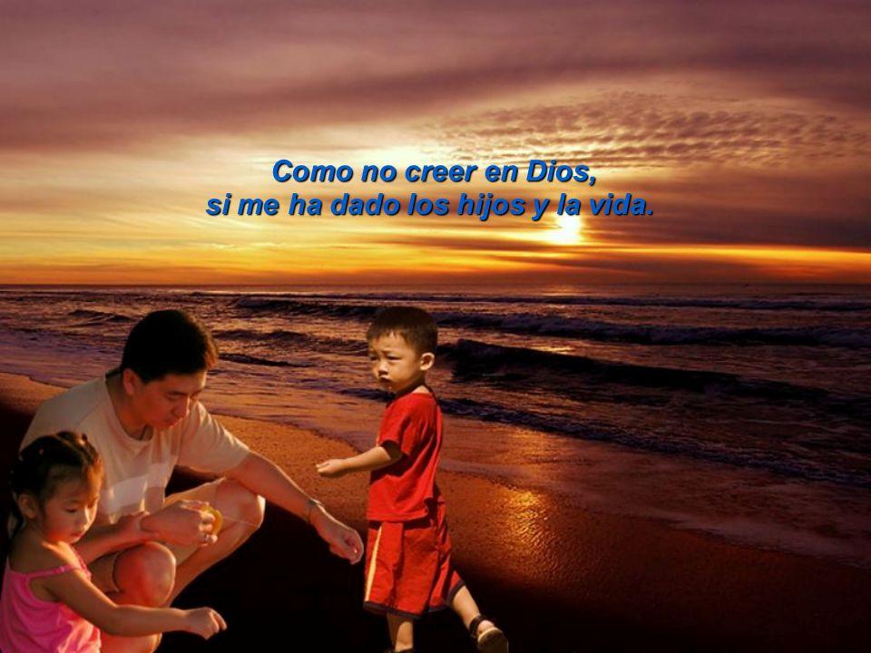 Como no creer en Dios, si me ha dado los hijos y la vida.