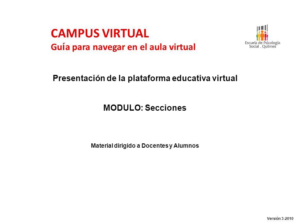 CAMPUS VIRTUAL Gu í a para navegar en el aula virtual Presentación de la plataforma educativa virtual MODULO: Secciones Material dirigido a Docentes y Alumnos Versión 3-2010