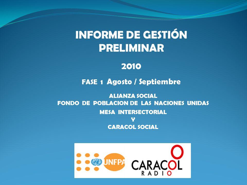 ALIANZA SOCIAL FONDO DE POBLACION DE LAS NACIONES UNIDAS MESA INTERSECTORIAL Y CARACOL SOCIAL INFORME DE GESTIÓN PRELIMINAR 2010 FASE 1 Agosto / Septiembre