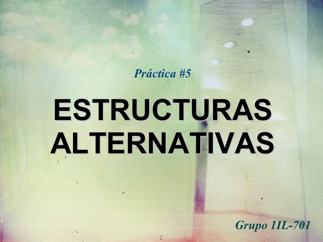 ESTRUCTURAS ALTERNATIVAS Práctica #5 ESTRUCTURAS ALTERNATIVAS Grupo 1IL-701