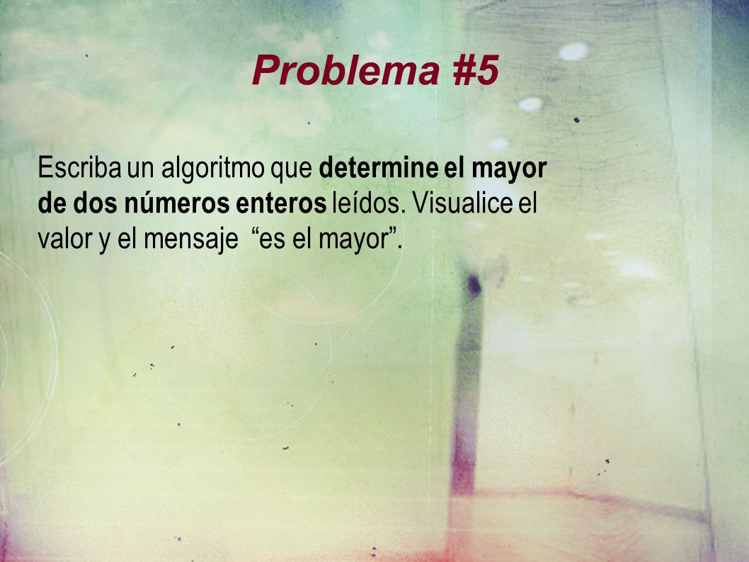 Problema #5 Escriba un algoritmo que determine el mayor de dos números enteros leídos. Visualice el valor y el mensaje es el mayor.