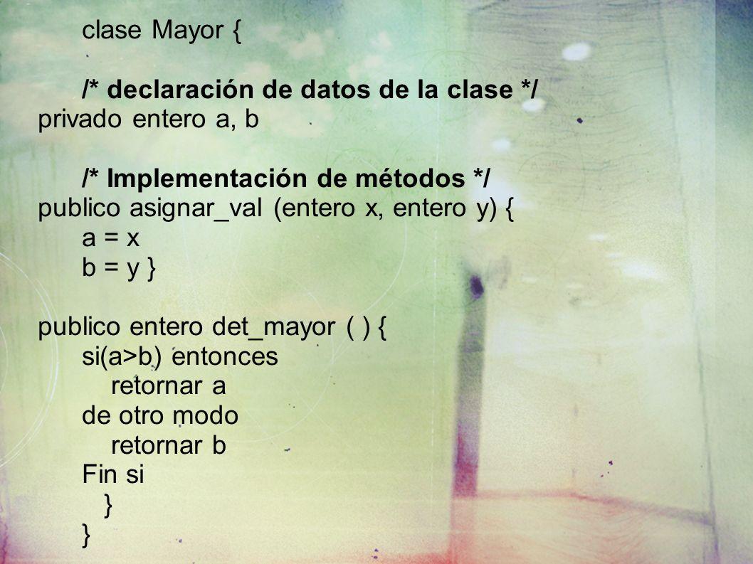 clase Mayor { /* declaración de datos de la clase */ privado entero a, b /* Implementación de métodos */ publico asignar_val (entero x, entero y) { a = x b = y } publico entero det_mayor ( ) { si(a>b) entonces retornar a de otro modo retornar b Fin si }