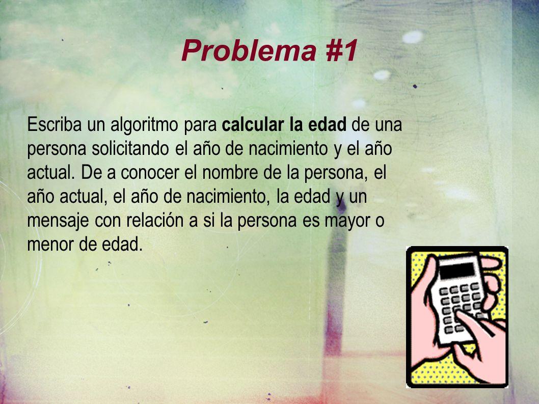 Problema #1 Escriba un algoritmo para calcular la edad de una persona solicitando el año de nacimiento y el año actual. De a conocer el nombre de la p