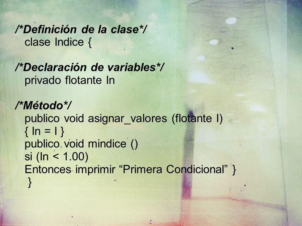/*Definición de la clase*/ clase Indice { /*Declaración de variables*/ privado flotante In /*Método*/ publico void asignar_valores (flotante I) { In = I } publico void mindice () si (In < 1.00) Entonces imprimir Primera Condicional } }