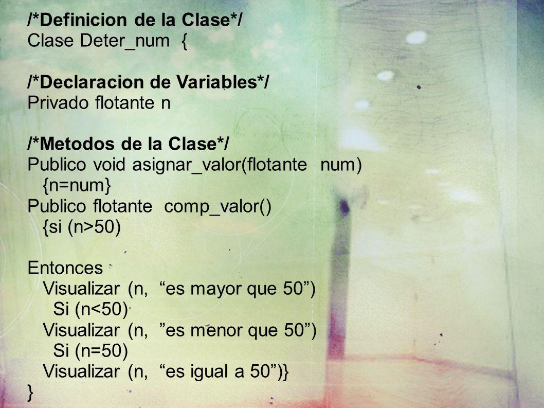/*Definicion de la Clase*/ Clase Deter_num { /*Declaracion de Variables*/ Privado flotante n /*Metodos de la Clase*/ Publico void asignar_valor(flotante num) {n=num} Publico flotante comp_valor() {si (n>50) Entonces Visualizar (n, es mayor que 50) Si (n<50) Visualizar (n, es menor que 50) Si (n=50) Visualizar (n, es igual a 50)} }
