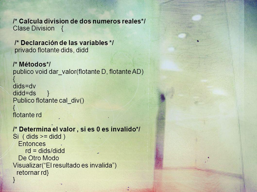 /* Calcula division de dos numeros reales*/ Clase Division { /* Declaración de las variables */ privado flotante dids, didd /* Métodos*/ publico void dar_valor(flotante D, flotante AD) { dids=dv didd=ds} Publico flotante cal_div() { flotante rd /* Determina el valor, si es 0 es invalido*/ Si ( dids >= didd ) Entonces rd = dids/didd De Otro Modo Visualizar(El resultado es invalida) retornar rd} }