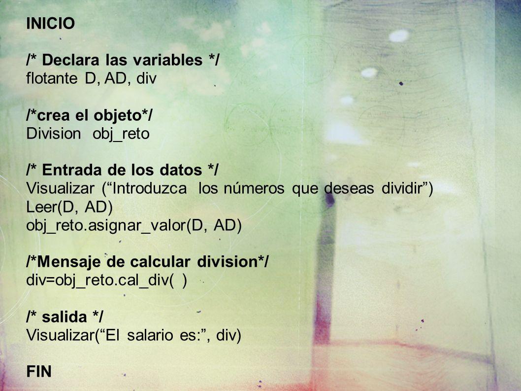INICIO /* Declara las variables */ flotante D, AD, div /*crea el objeto*/ Division obj_reto /* Entrada de los datos */ Visualizar (Introduzca los números que deseas dividir) Leer(D, AD) obj_reto.asignar_valor(D, AD) /*Mensaje de calcular division*/ div=obj_reto.cal_div( ) /* salida */ Visualizar(El salario es:, div) FIN