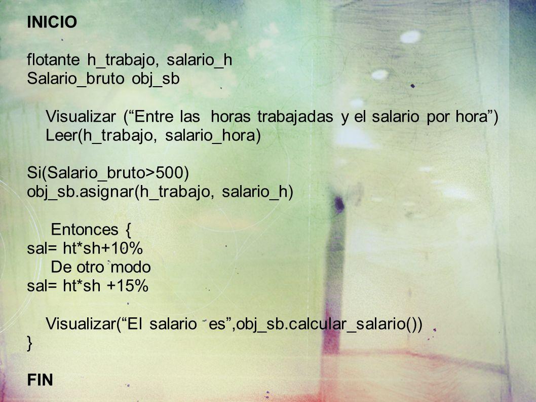 INICIO flotante h_trabajo, salario_h Salario_bruto obj_sb Visualizar (Entre las horas trabajadas y el salario por hora) Leer(h_trabajo, salario_hora)