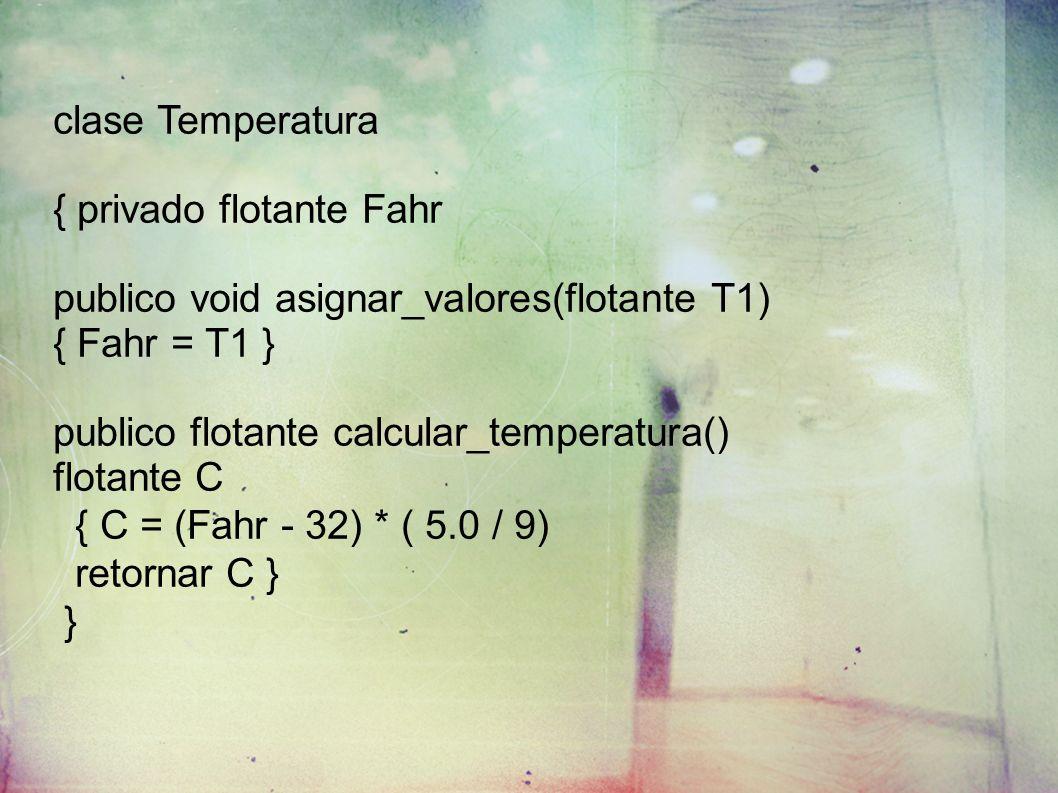clase Temperatura { privado flotante Fahr publico void asignar_valores(flotante T1) { Fahr = T1 } publico flotante calcular_temperatura() flotante C {