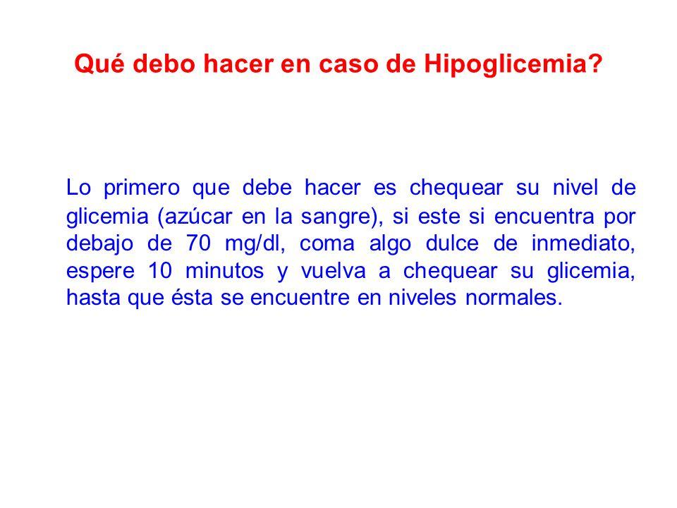 Qué debo hacer en caso de Hipoglicemia? Lo primero que debe hacer es chequear su nivel de glicemia (azúcar en la sangre), si este si encuentra por deb