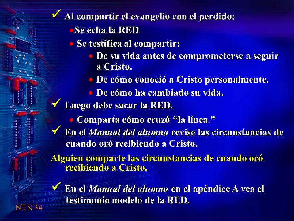NTN 34 Se testifica al compartir: Se testifica al compartir: Se echa la RED Se echa la RED Al compartir el evangelio con el perdido: Al compartir el evangelio con el perdido: De su vida antes de comprometerse a seguir a Cristo.